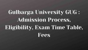 Gulbarga University GUG : Admission Process, Eligibility, Exam Time Table, Fees
